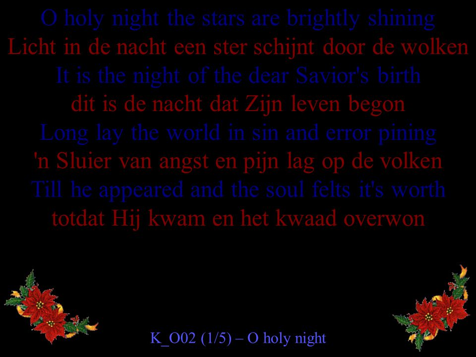O holy night the stars are brightly shining Licht in de nacht een ster schijnt door de wolken It is the night of the dear Savior s birth dit is de nacht dat Zijn leven begon Long lay the world in sin and error pining n Sluier van angst en pijn lag op de volken Till he appeared and the soul felts it s worth totdat Hij kwam en het kwaad overwon K_O02 (1/5) – O holy night
