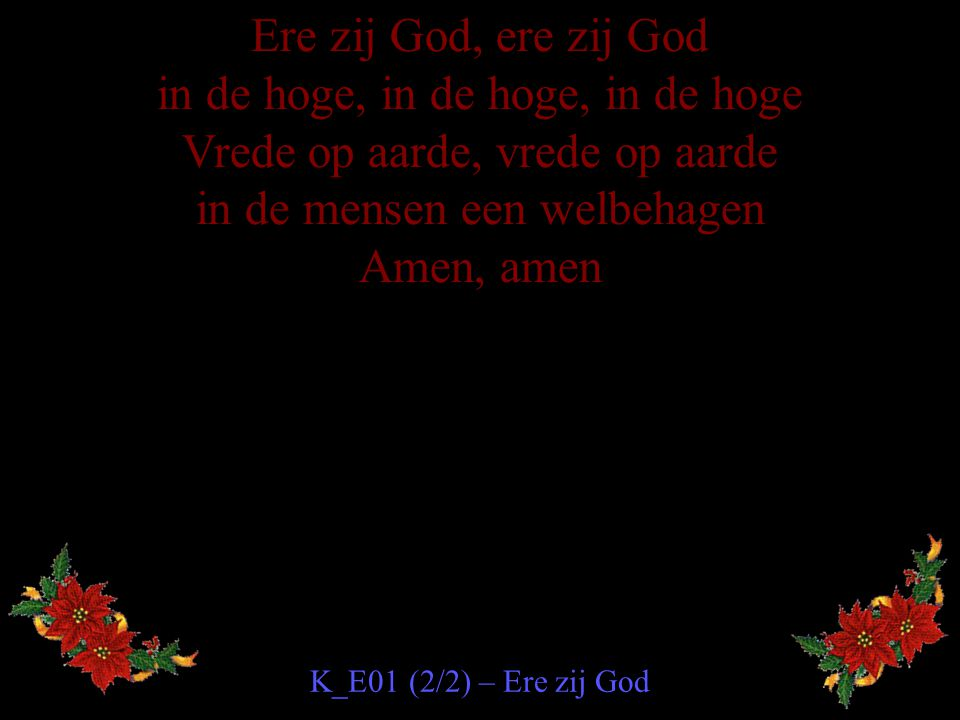 Ere zij God, ere zij God in de hoge, in de hoge, in de hoge Vrede op aarde, vrede op aarde in de mensen een welbehagen Amen, amen K_E01 (2/2) – Ere zi