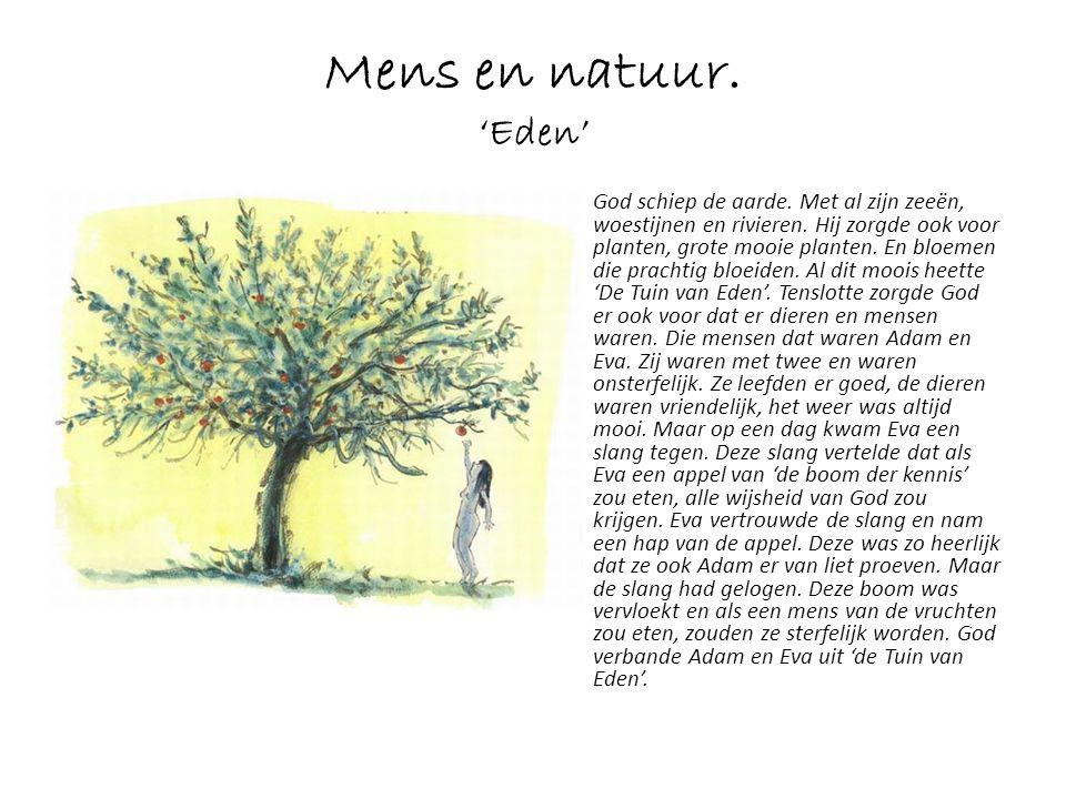 Mens en natuur. 'Eden' God schiep de aarde. Met al zijn zeeën, woestijnen en rivieren. Hij zorgde ook voor planten, grote mooie planten. En bloemen di