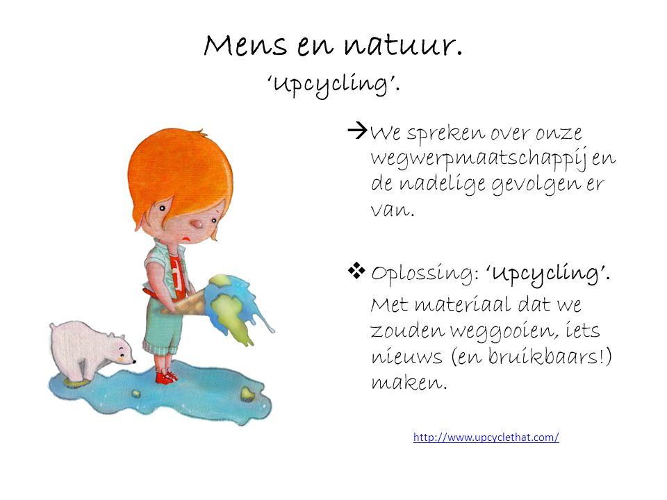 Mens en natuur. 'Upcycling'.  We spreken over onze wegwerpmaatschappij en de nadelige gevolgen er van.  Oplossing: 'Upcycling'. Met materiaal dat we