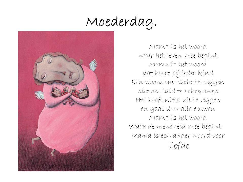Moederdag. Mama is het woord waar het leven mee begint Mama is het woord dat hoort bij ieder kind Een woord om zacht te zeggen niet om luid te schreeu