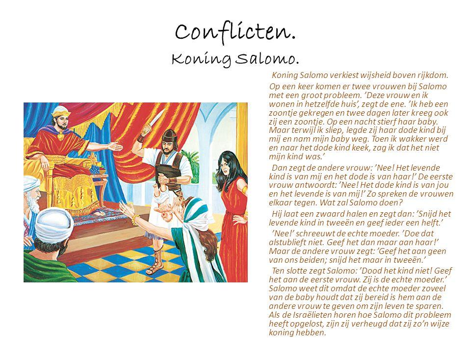 Conflicten. Koning Salomo. Koning Salomo verkiest wijsheid boven rijkdom. Op een keer komen er twee vrouwen bij Salomo met een groot probleem. 'Deze v