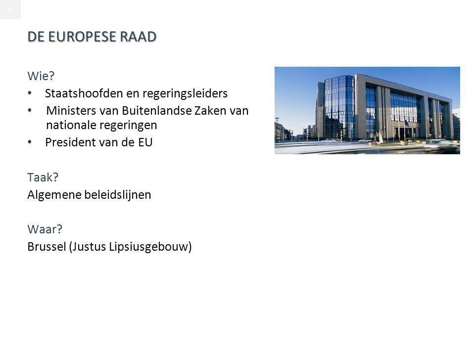 DE EUROPESE RAAD Wie? Staatshoofden en regeringsleiders Ministers van Buitenlandse Zaken van nationale regeringen President van de EU Taak? Algemene b
