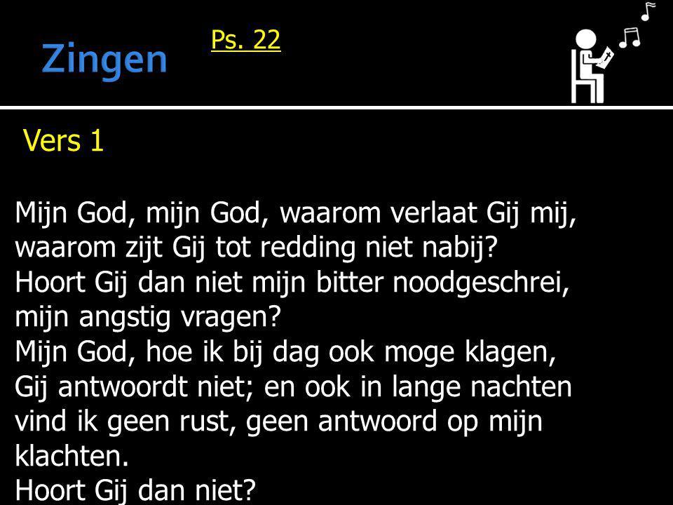 Ps. 22 Vers 1 Mijn God, mijn God, waarom verlaat Gij mij, waarom zijt Gij tot redding niet nabij? Hoort Gij dan niet mijn bitter noodgeschrei, mijn an