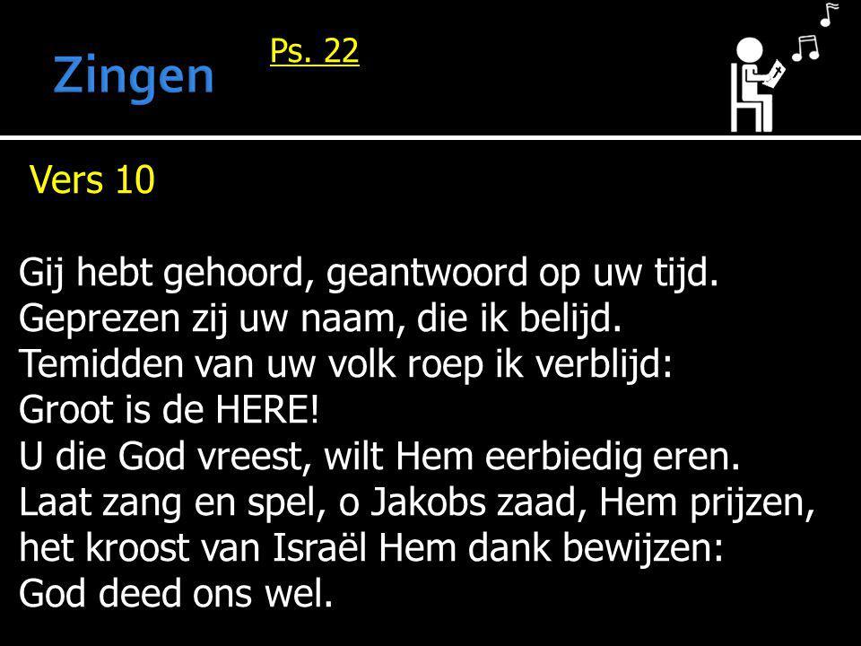 Ps. 22 Vers 10 Gij hebt gehoord, geantwoord op uw tijd. Geprezen zij uw naam, die ik belijd. Temidden van uw volk roep ik verblijd: Groot is de HERE!