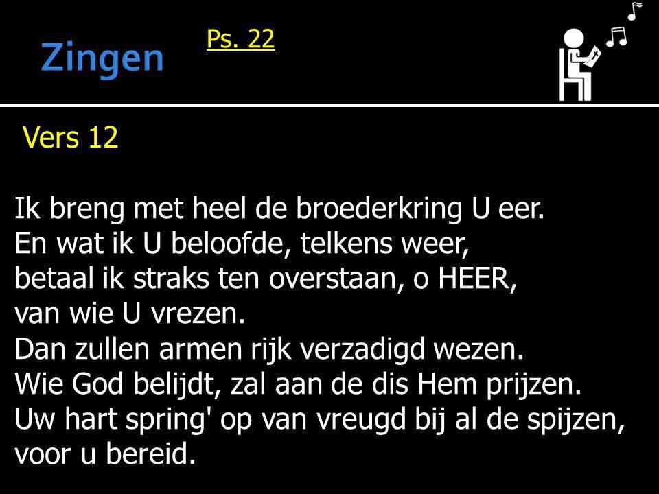 Ps. 22 Vers 12 Ik breng met heel de broederkring U eer. En wat ik U beloofde, telkens weer, betaal ik straks ten overstaan, o HEER, van wie U vrezen.