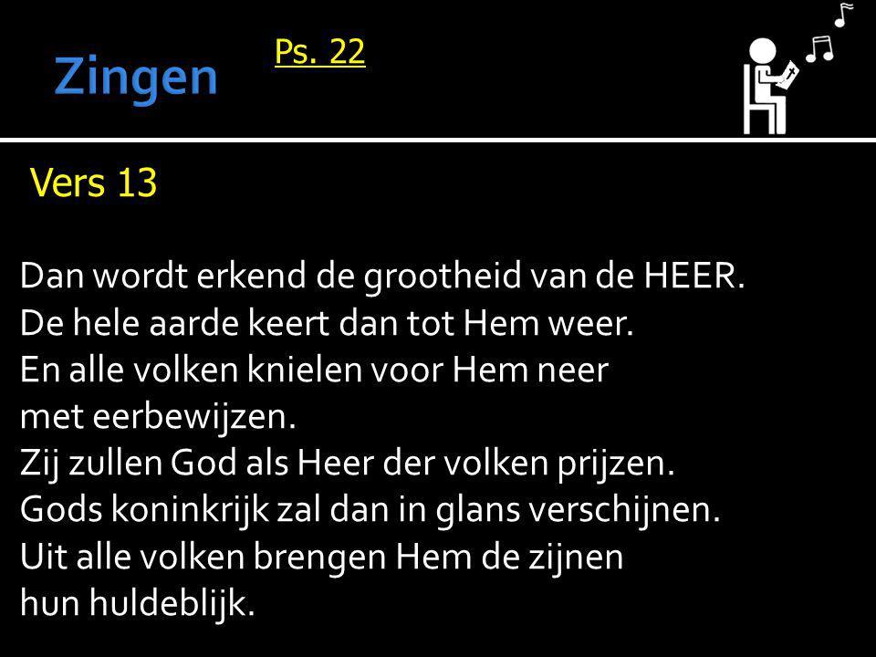 Ps. 22 Vers 13 Dan wordt erkend de grootheid van de HEER. De hele aarde keert dan tot Hem weer. En alle volken knielen voor Hem neer met eerbewijzen.