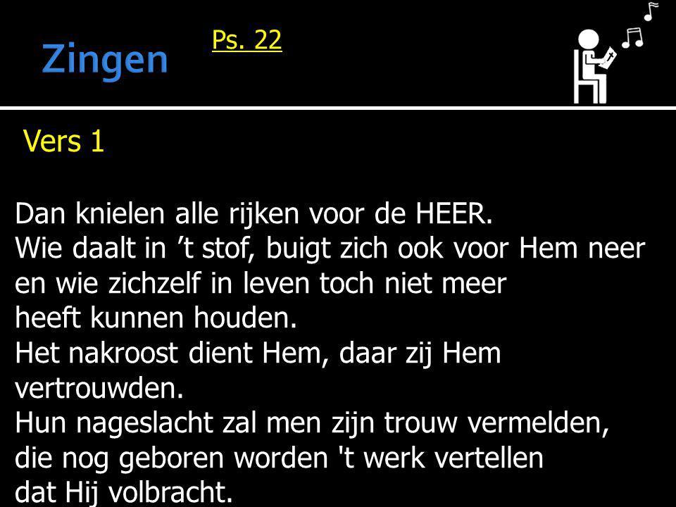 Ps. 22 Vers 1 Dan knielen alle rijken voor de HEER. Wie daalt in 't stof, buigt zich ook voor Hem neer en wie zichzelf in leven toch niet meer heeft k