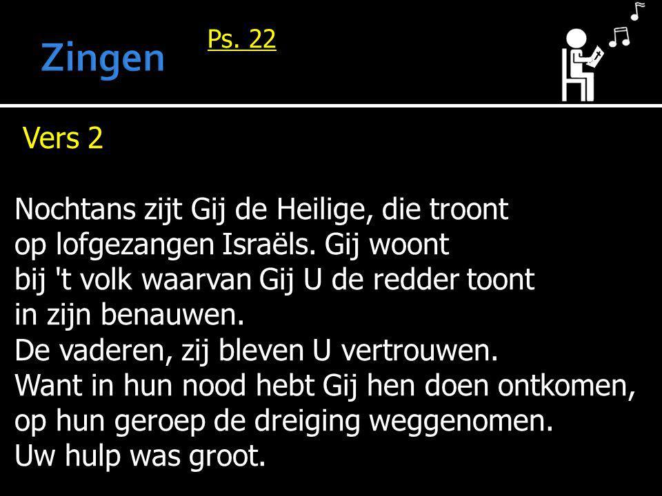 Ps. 22 Vers 2 Nochtans zijt Gij de Heilige, die troont op lofgezangen Israëls. Gij woont bij 't volk waarvan Gij U de redder toont in zijn benauwen. D