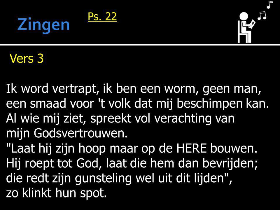 Ps. 22 Vers 3 Ik word vertrapt, ik ben een worm, geen man, een smaad voor 't volk dat mij beschimpen kan. Al wie mij ziet, spreekt vol verachting van