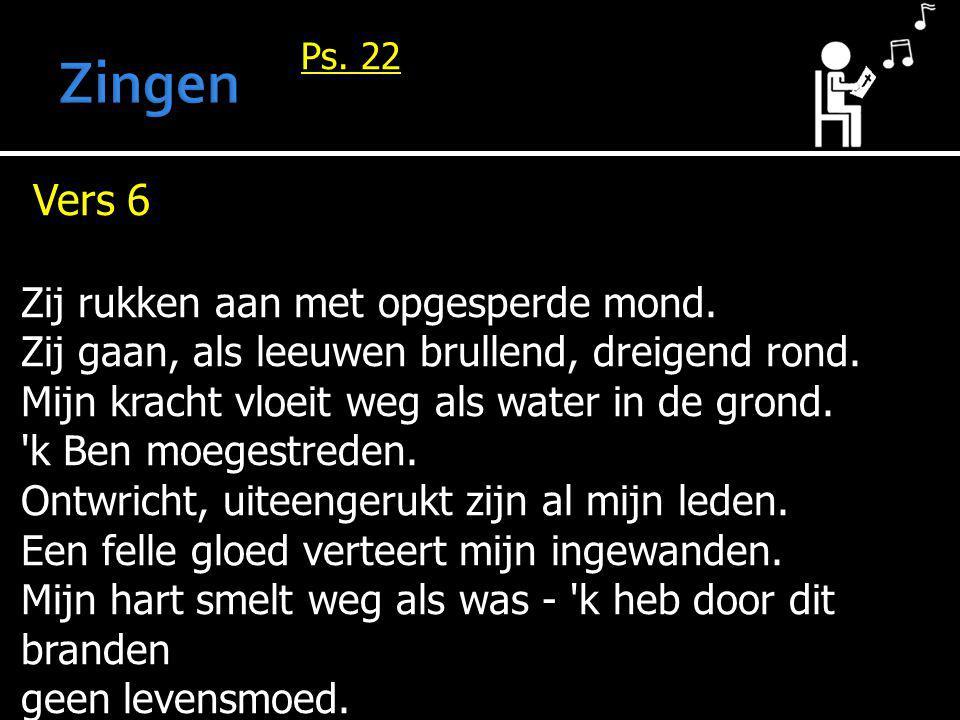 Ps. 22 Vers 6 Zij rukken aan met opgesperde mond. Zij gaan, als leeuwen brullend, dreigend rond. Mijn kracht vloeit weg als water in de grond. 'k Ben
