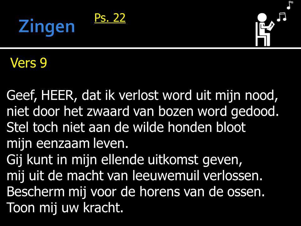 Ps. 22 Vers 9 Geef, HEER, dat ik verlost word uit mijn nood, niet door het zwaard van bozen word gedood. Stel toch niet aan de wilde honden bloot mijn