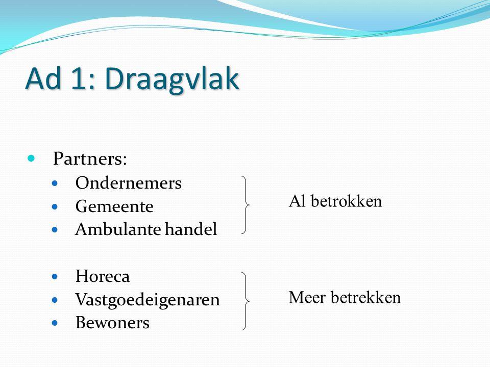 Ad 1: Draagvlak Partners: Ondernemers Gemeente Ambulante handel Horeca Vastgoedeigenaren Bewoners Al betrokken Meer betrekken