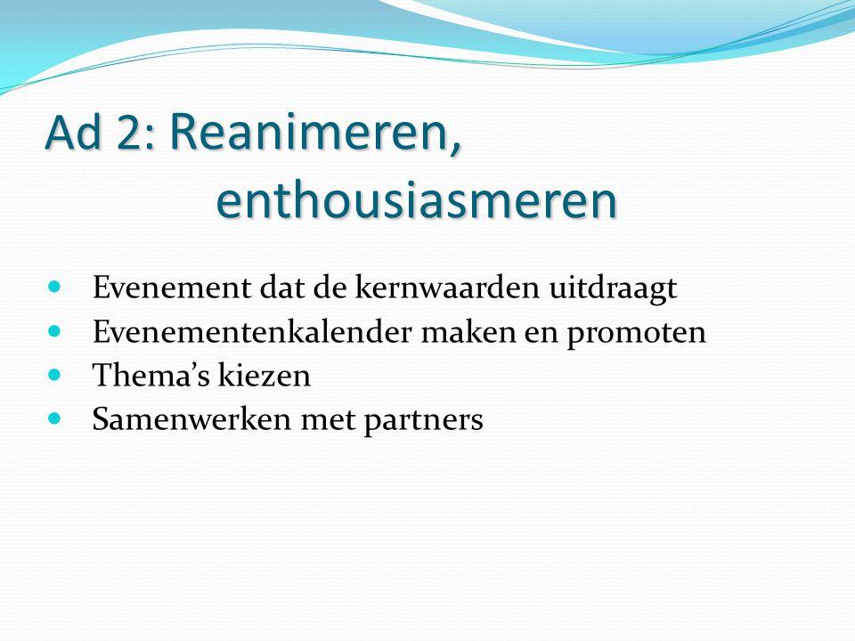 Ad 2: Reanimeren, enthousiasmeren Evenement dat de kernwaarden uitdraagt Evenementenkalender maken en promoten Thema's kiezen Samenwerken met partners