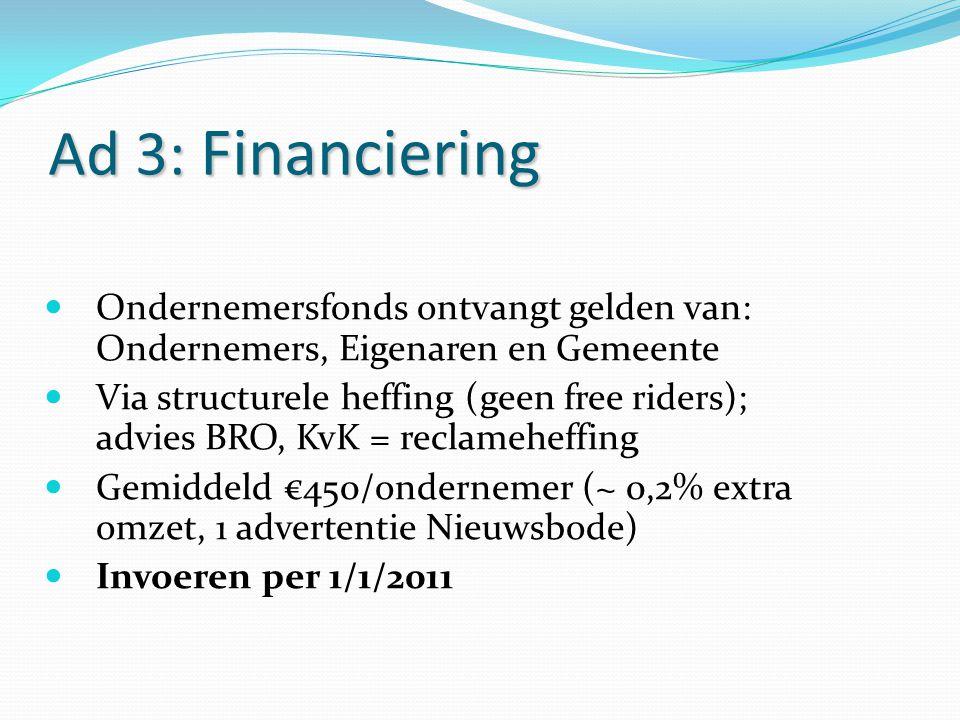 Ad 3: Financiering Ondernemersfonds ontvangt gelden van: Ondernemers, Eigenaren en Gemeente Via structurele heffing (geen free riders); advies BRO, Kv