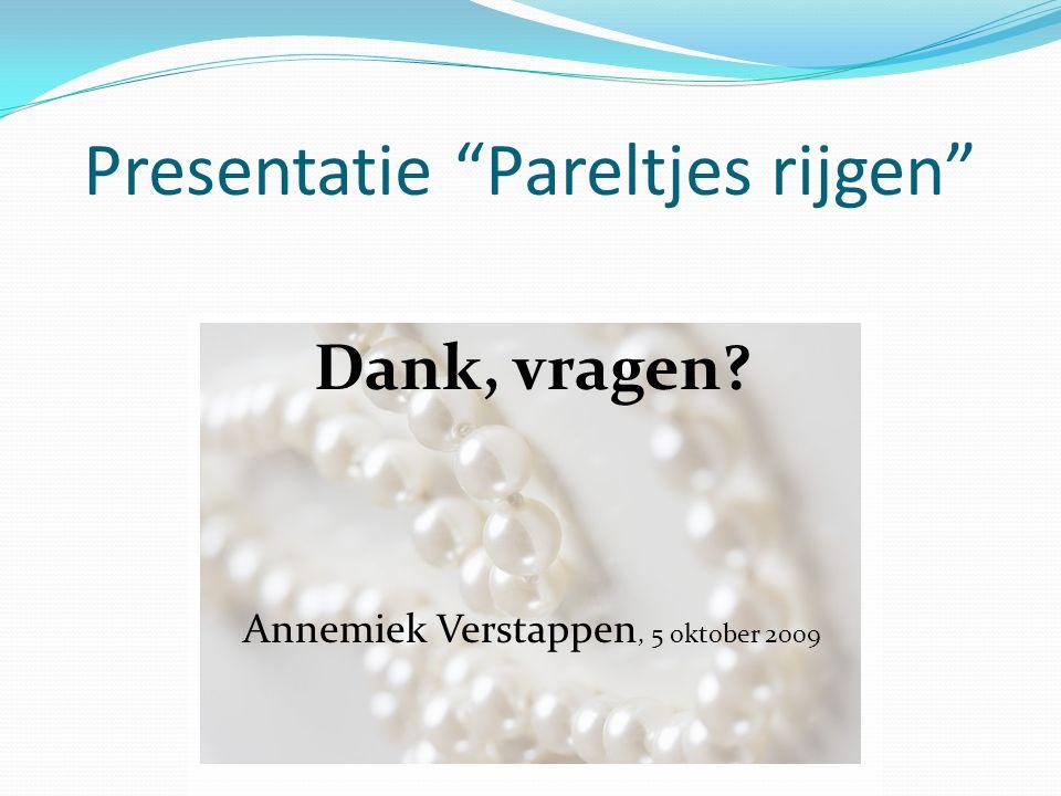 """Presentatie """"Pareltjes rijgen"""" Dank, vragen? Annemiek Verstappen, 5 oktober 2009"""