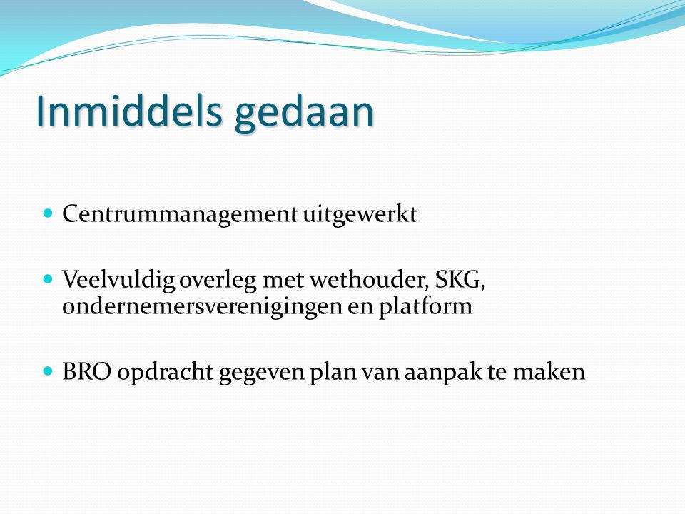 Inmiddels gedaan Centrummanagement uitgewerkt Veelvuldig overleg met wethouder, SKG, ondernemersverenigingen en platform BRO opdracht gegeven plan van