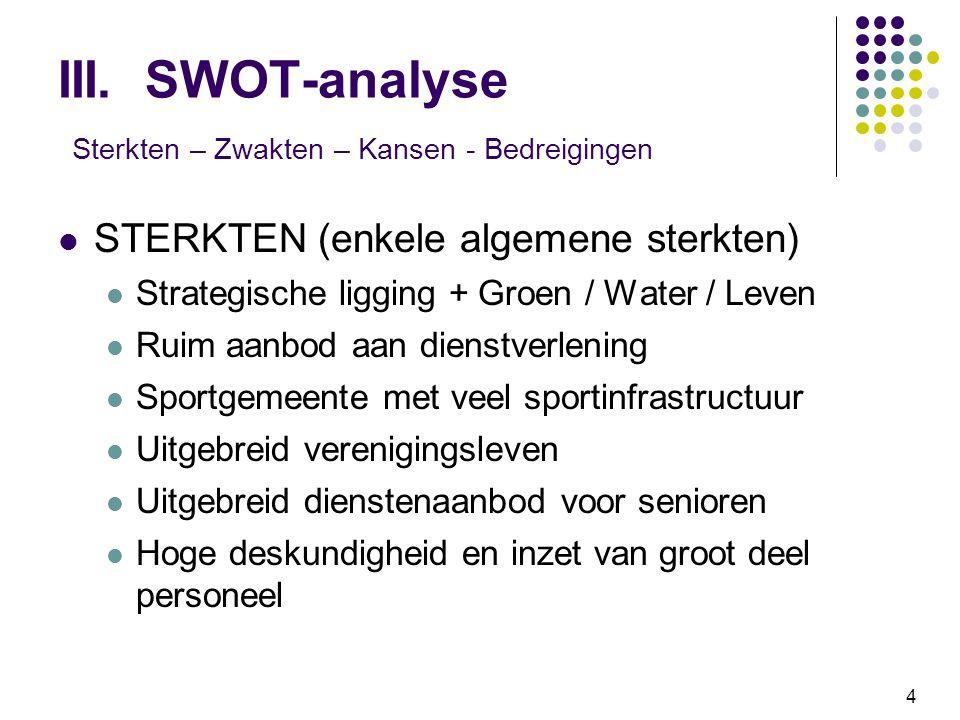 4 III. SWOT-analyse Sterkten – Zwakten – Kansen - Bedreigingen STERKTEN (enkele algemene sterkten) Strategische ligging + Groen / Water / Leven Ruim a