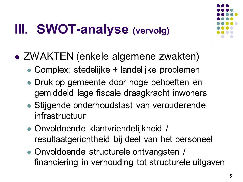 5 III. SWOT-analyse (vervolg) ZWAKTEN (enkele algemene zwakten) Complex: stedelijke + landelijke problemen Druk op gemeente door hoge behoeften en gem