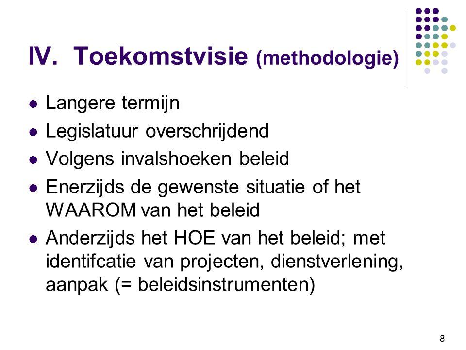 8 IV. Toekomstvisie (methodologie) Langere termijn Legislatuur overschrijdend Volgens invalshoeken beleid Enerzijds de gewenste situatie of het WAAROM