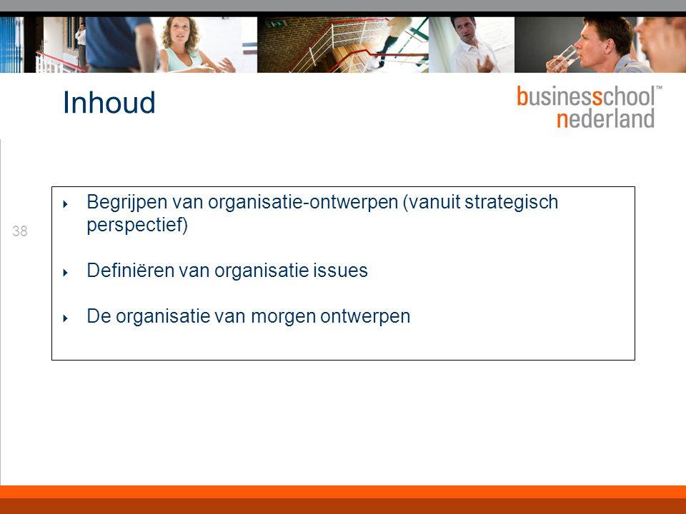 38 Inhoud  Begrijpen van organisatie-ontwerpen (vanuit strategisch perspectief)  Definiëren van organisatie issues  De organisatie van morgen ontwerpen