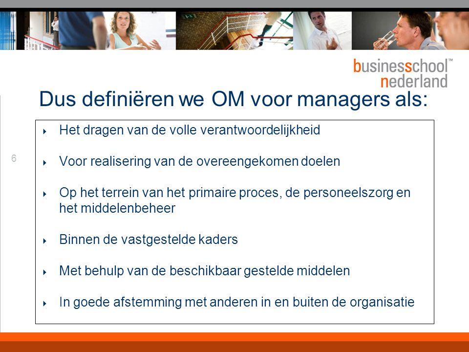 6 Dus definiëren we OM voor managers als:  Het dragen van de volle verantwoordelijkheid  Voor realisering van de overeengekomen doelen  Op het terrein van het primaire proces, de personeelszorg en het middelenbeheer  Binnen de vastgestelde kaders  Met behulp van de beschikbaar gestelde middelen  In goede afstemming met anderen in en buiten de organisatie