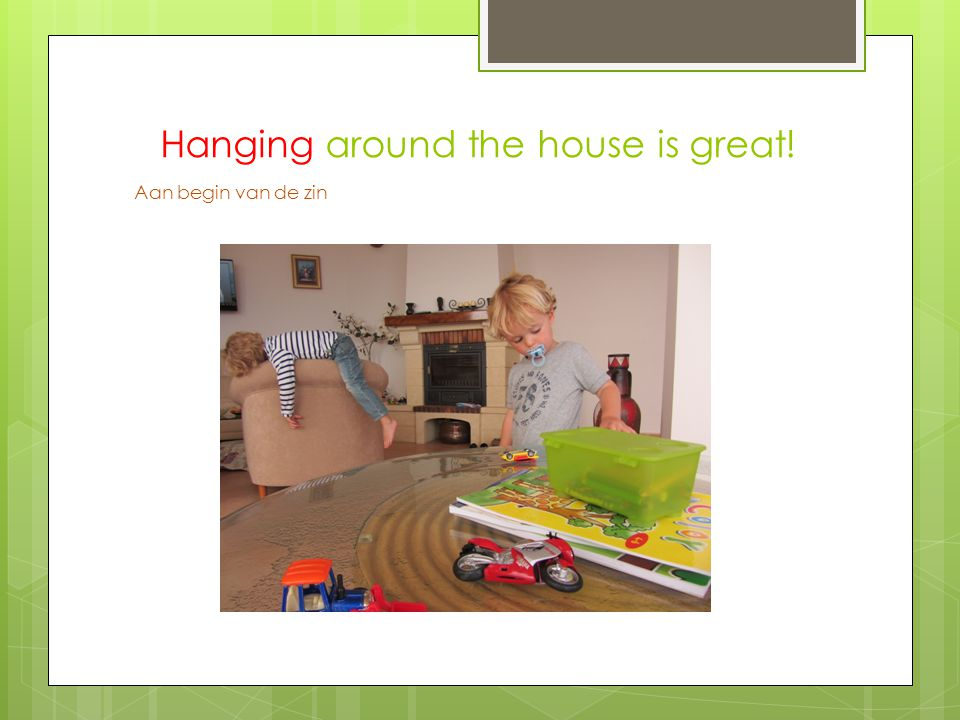 Hanging around the house is great! Aan begin van de zin