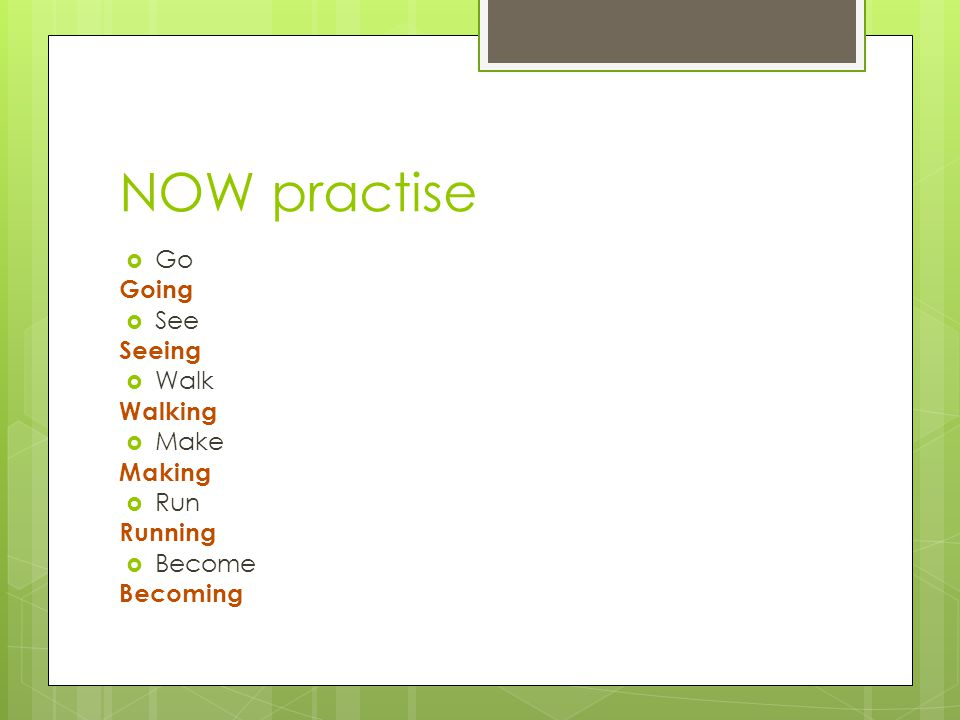 NOW practise  Go Going  See Seeing  Walk Walking  Make Making  Run Running  Become Becoming