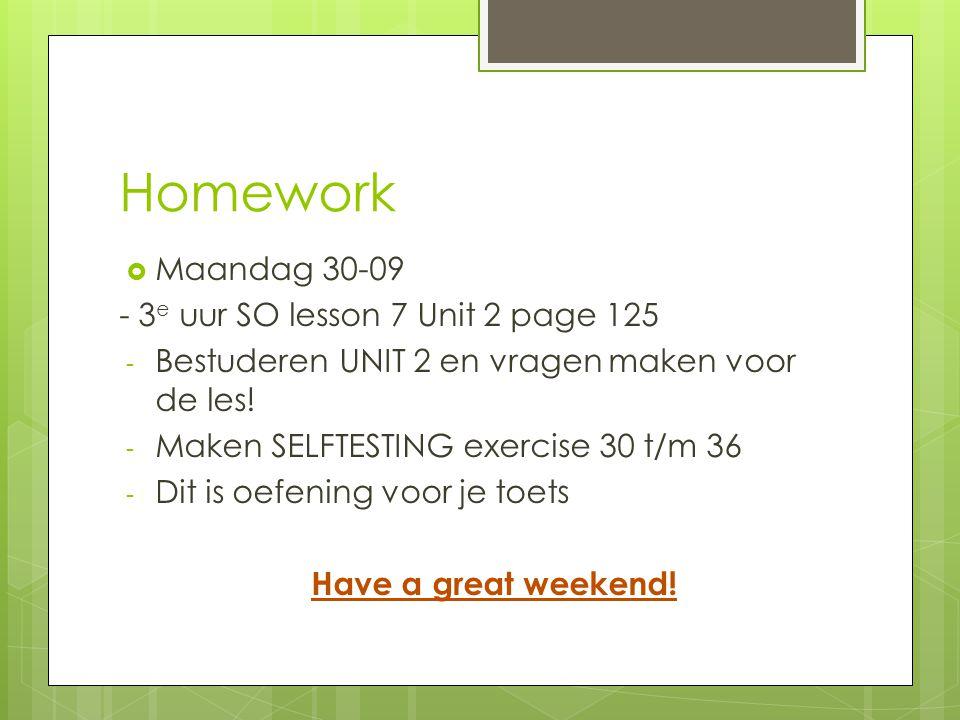 Homework  Maandag 30-09 - 3 e uur SO lesson 7 Unit 2 page 125 - Bestuderen UNIT 2 en vragen maken voor de les! - Maken SELFTESTING exercise 30 t/m 36