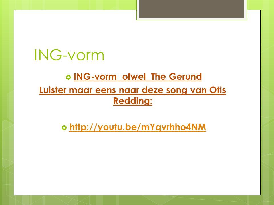 ING-vorm  ING-vorm ofwel The Gerund Luister maar eens naar deze song van Otis Redding:  http://youtu.be/mYqvrhho4NM http://youtu.be/mYqvrhho4NM