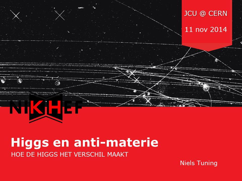 Nederlandse Organisatie voor Wetenschappelijk Onderzoek Higgs en anti-materie HOE DE HIGGS HET VERSCHIL MAAKT Niels Tuning JCU @ CERN 11 nov 2014