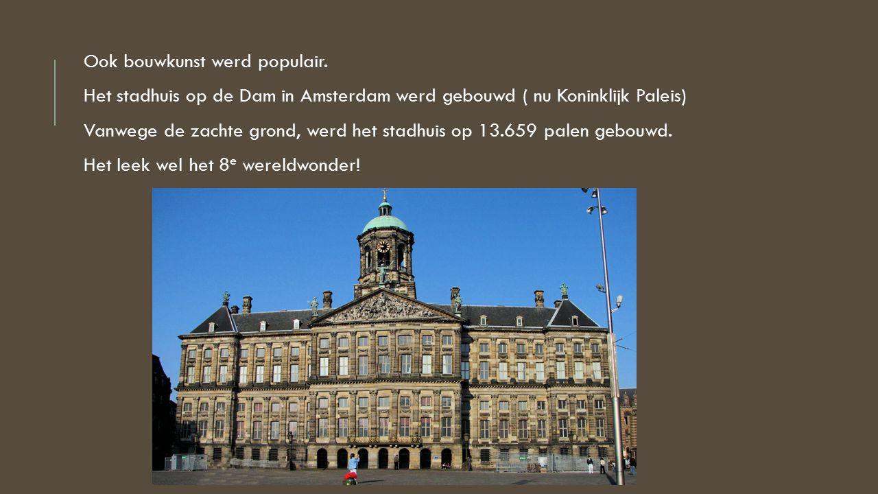 Ook bouwkunst werd populair. Het stadhuis op de Dam in Amsterdam werd gebouwd ( nu Koninklijk Paleis) Vanwege de zachte grond, werd het stadhuis op 13