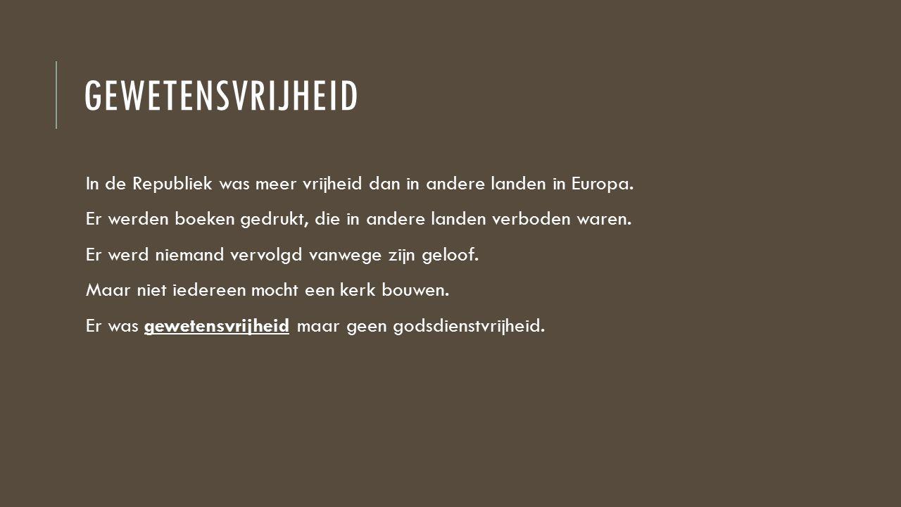 GEWETENSVRIJHEID In de Republiek was meer vrijheid dan in andere landen in Europa. Er werden boeken gedrukt, die in andere landen verboden waren. Er w