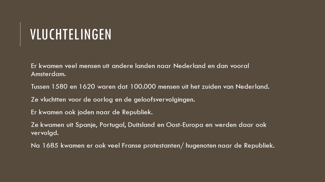 VLUCHTELINGEN Er kwamen veel mensen uit andere landen naar Nederland en dan vooral Amsterdam. Tussen 1580 en 1620 waren dat 100.000 mensen uit het zui