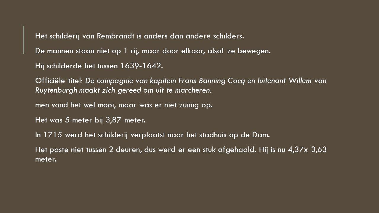 Het schilderij van Rembrandt is anders dan andere schilders. De mannen staan niet op 1 rij, maar door elkaar, alsof ze bewegen. Hij schilderde het tus