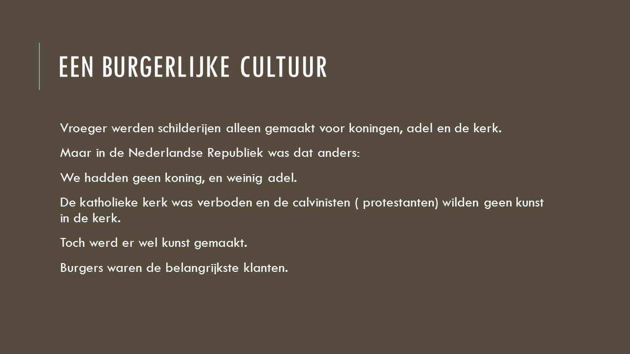 EEN BURGERLIJKE CULTUUR Vroeger werden schilderijen alleen gemaakt voor koningen, adel en de kerk. Maar in de Nederlandse Republiek was dat anders: We