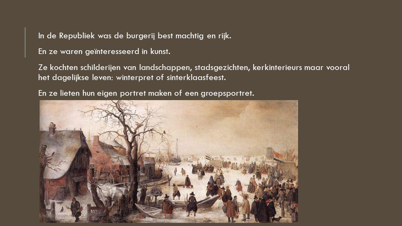 In de Republiek was de burgerij best machtig en rijk. En ze waren geïnteresseerd in kunst. Ze kochten schilderijen van landschappen, stadsgezichten, k