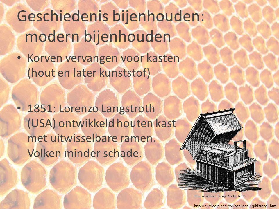 Geschiedenis bijenhouden: modern bijenhouden Korven vervangen voor kasten (hout en later kunststof) 1851: Lorenzo Langstroth (USA) ontwikkeld houten k