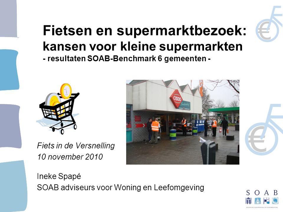 Fietsen en supermarktbezoek: kansen voor kleine supermarkten - resultaten SOAB-Benchmark 6 gemeenten - Fiets in de Versnelling 10 november 2010 Ineke Spapé SOAB adviseurs voor Woning en Leefomgeving