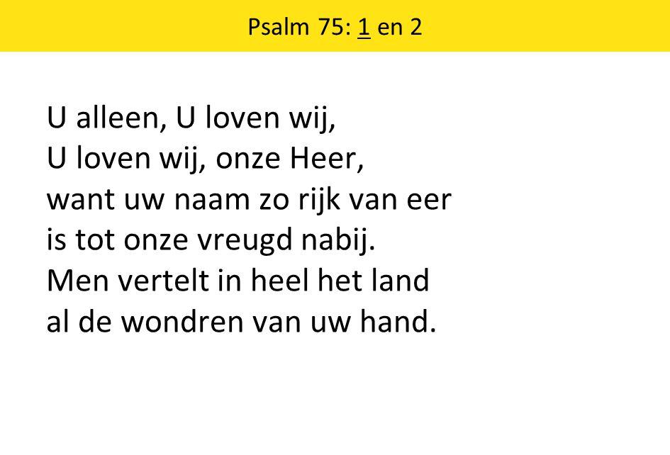 Psalm 75: 1 en 2 U alleen, U loven wij, U loven wij, onze Heer, want uw naam zo rijk van eer is tot onze vreugd nabij. Men vertelt in heel het land al