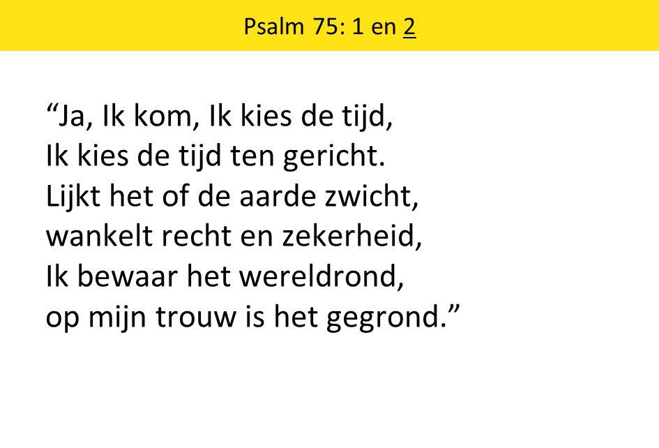 """Psalm 75: 1 en 2 """"Ja, Ik kom, Ik kies de tijd, Ik kies de tijd ten gericht. Lijkt het of de aarde zwicht, wankelt recht en zekerheid, Ik bewaar het we"""