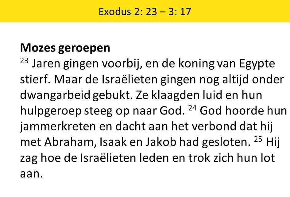 Exodus 2: 23 – 3: 17 Mozes geroepen 23 Jaren gingen voorbij, en de koning van Egypte stierf. Maar de Israëlieten gingen nog altijd onder dwangarbeid g