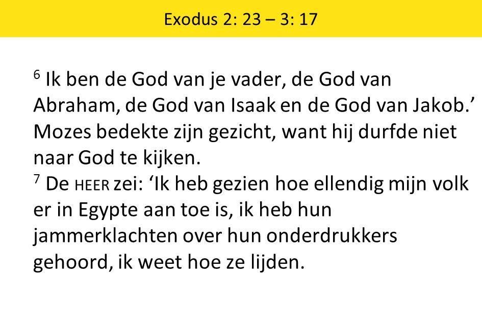 Exodus 2: 23 – 3: 17 6 Ik ben de God van je vader, de God van Abraham, de God van Isaak en de God van Jakob.' Mozes bedekte zijn gezicht, want hij dur