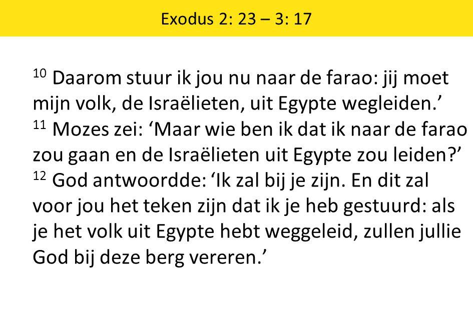 Exodus 2: 23 – 3: 17 10 Daarom stuur ik jou nu naar de farao: jij moet mijn volk, de Israëlieten, uit Egypte wegleiden.' 11 Mozes zei: 'Maar wie ben i