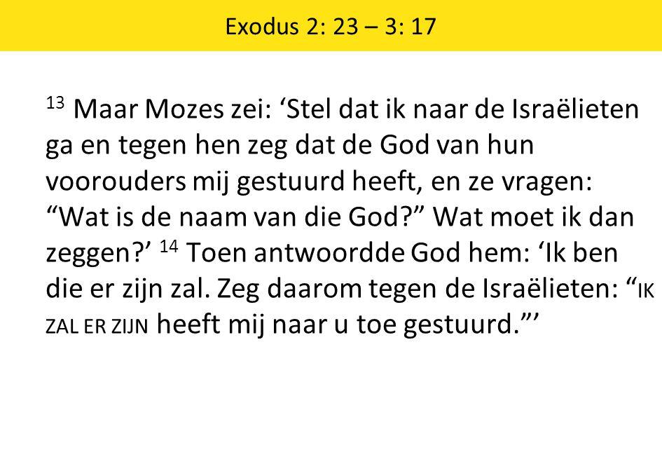 Exodus 2: 23 – 3: 17 13 Maar Mozes zei: 'Stel dat ik naar de Israëlieten ga en tegen hen zeg dat de God van hun voorouders mij gestuurd heeft, en ze v