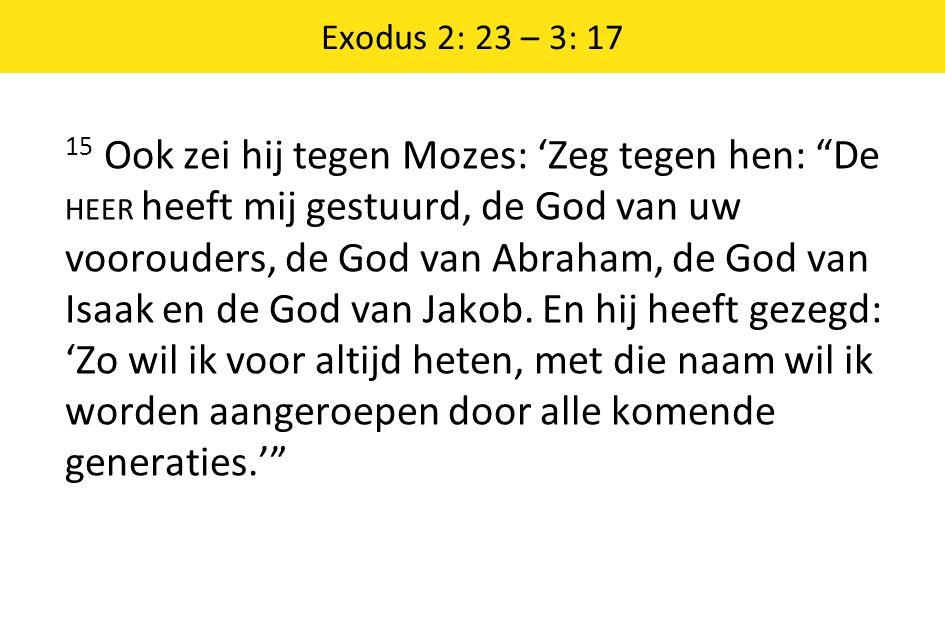 """Exodus 2: 23 – 3: 17 15 Ook zei hij tegen Mozes: 'Zeg tegen hen: """"De HEER heeft mij gestuurd, de God van uw voorouders, de God van Abraham, de God van"""