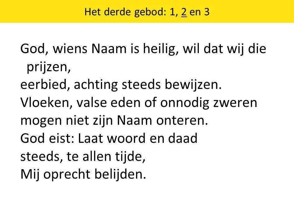 Het derde gebod: 1, 2 en 3 God, wiens Naam is heilig, wil dat wij die prijzen, eerbied, achting steeds bewijzen. Vloeken, valse eden of onnodig zweren