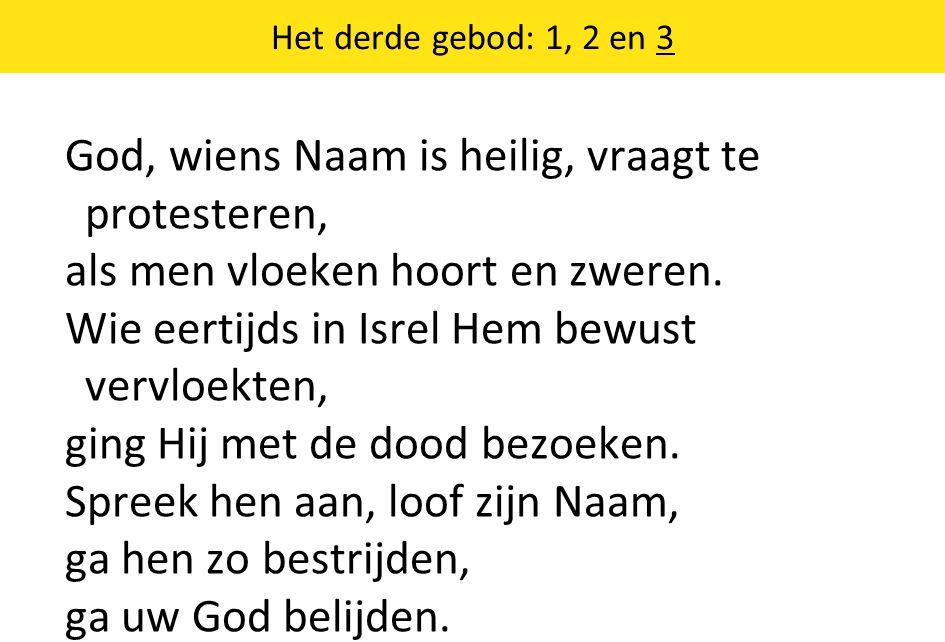 Het derde gebod: 1, 2 en 3 God, wiens Naam is heilig, vraagt te protesteren, als men vloeken hoort en zweren. Wie eertijds in Isrel Hem bewust vervloe