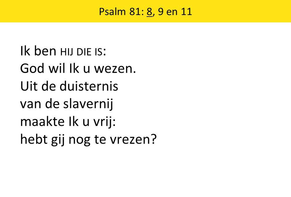 Psalm 81: 8, 9 en 11 Ik ben HIJ DIE IS : God wil Ik u wezen. Uit de duisternis van de slavernij maakte Ik u vrij: hebt gij nog te vrezen?