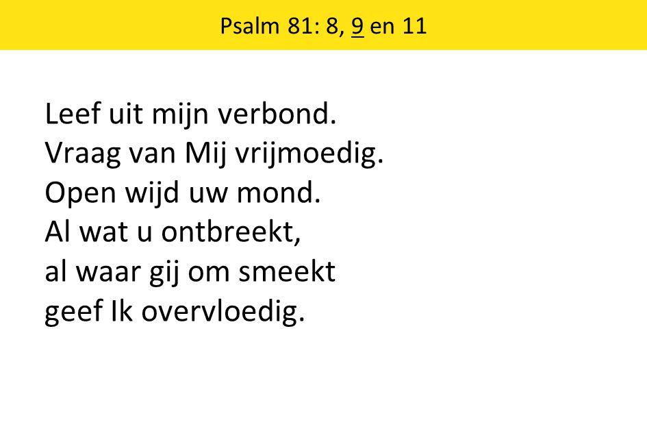 Psalm 81: 8, 9 en 11 Leef uit mijn verbond. Vraag van Mij vrijmoedig. Open wijd uw mond. Al wat u ontbreekt, al waar gij om smeekt geef Ik overvloedig